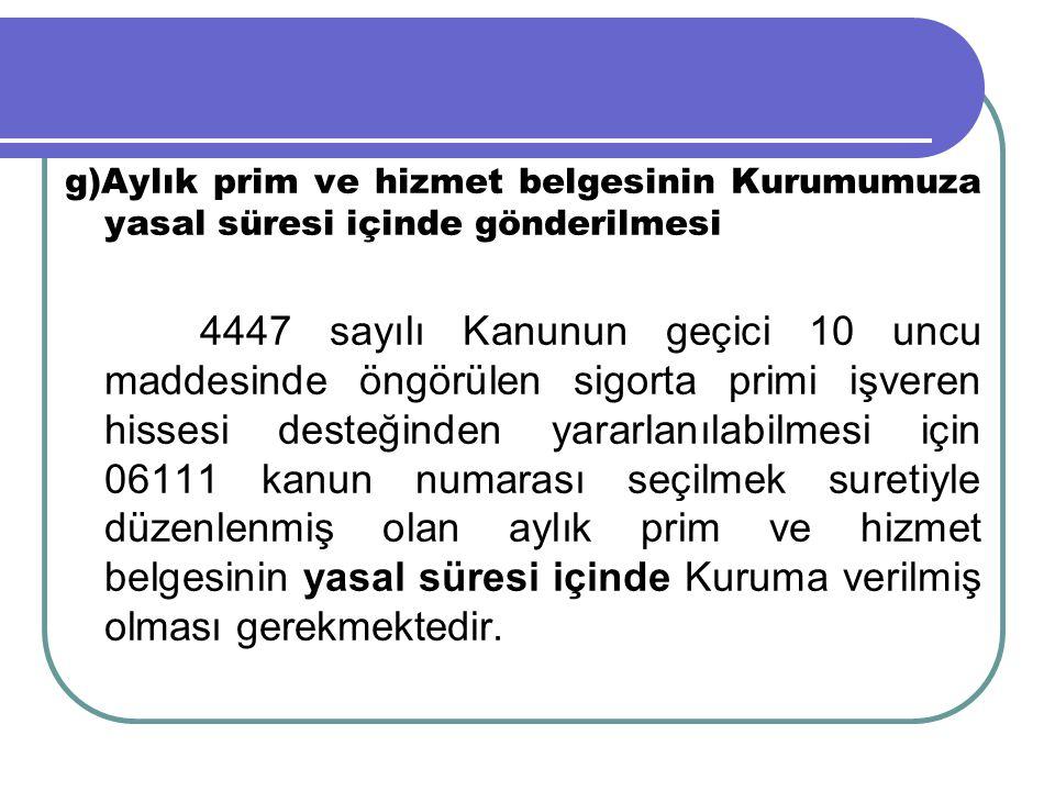 g)Aylık prim ve hizmet belgesinin Kurumumuza yasal süresi içinde gönderilmesi 4447 sayılı Kanunun geçici 10 uncu maddesinde öngörülen sigorta primi iş