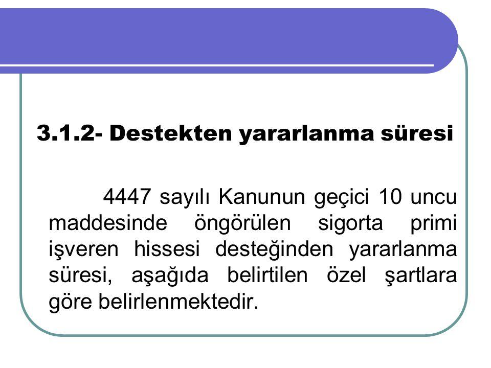 3.1.2- Destekten yararlanma süresi 4447 sayılı Kanunun geçici 10 uncu maddesinde öngörülen sigorta primi işveren hissesi desteğinden yararlanma süresi