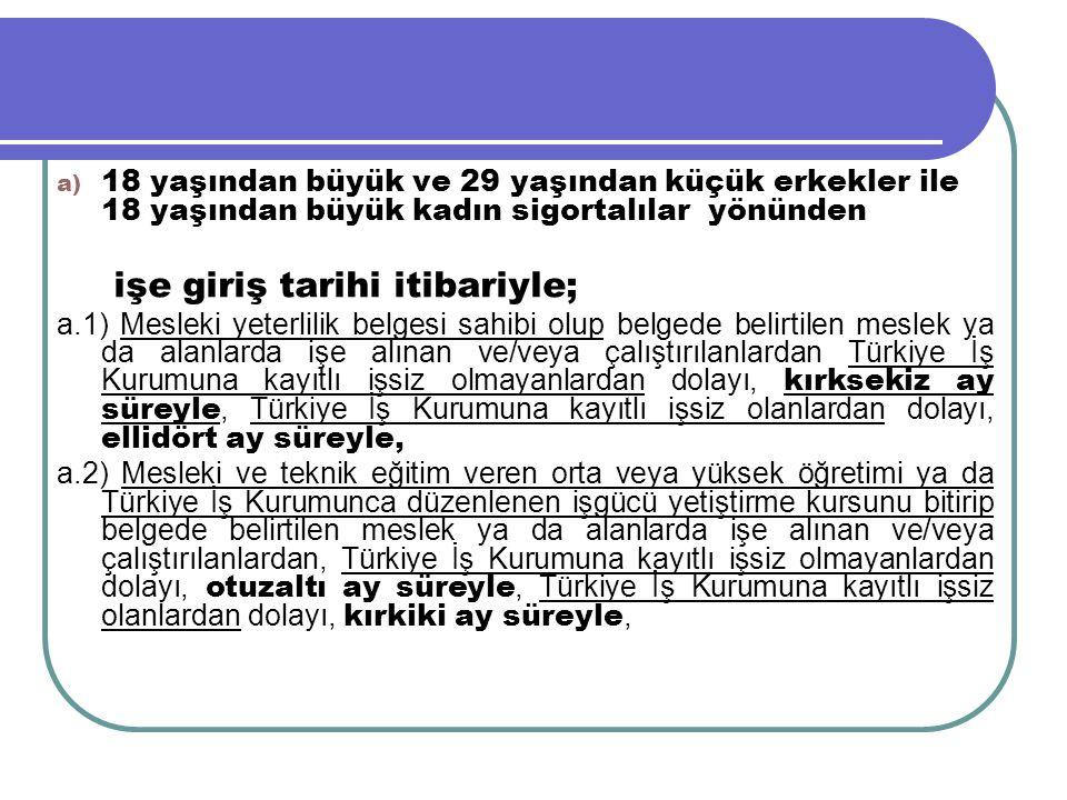 a) 18 yaşından büyük ve 29 yaşından küçük erkekler ile 18 yaşından büyük kadın sigortalılar yönünden işe giriş tarihi itibariyle; a.1) Mesleki yeterli
