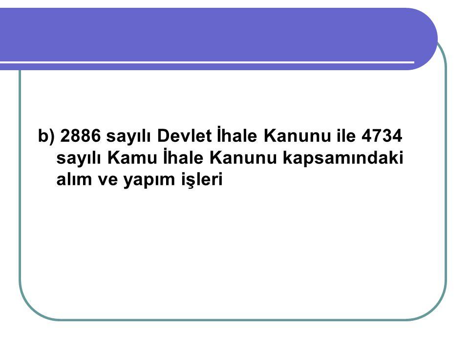 b) 2886 sayılı Devlet İhale Kanunu ile 4734 sayılı Kamu İhale Kanunu kapsamındaki alım ve yapım işleri