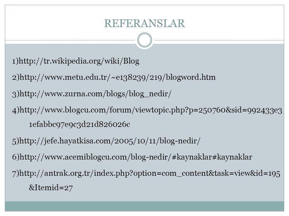 REFERANSLAR 1)http://tr.wikipedia.org/wiki/Blog 2)http://www.metu.edu.tr/~e138239/219/blogword.htm 3)http://www.zurna.com/blogs/blog_nedir/ 4)http://www.blogcu.com/forum/viewtopic.php?p=250760&sid=992433e3 1efabbc97e9c3d21d826026c 5)http://jefe.hayatkisa.com/2005/10/11/blog-nedir/ 6)http://www.acemiblogcu.com/blog-nedir/#kaynaklar#kaynaklar 7)http://antrak.org.tr/index.php?option=com_content&task=view&id=195 &Itemid=27
