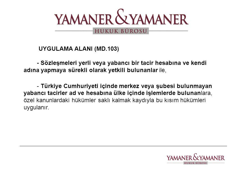 UYGULAMA ALANI (MD.103) - Sözleşmeleri yerli veya yabancı bir tacir hesabına ve kendi adına yapmaya sürekli olarak yetkili bulunanlar ile, - Türkiye C