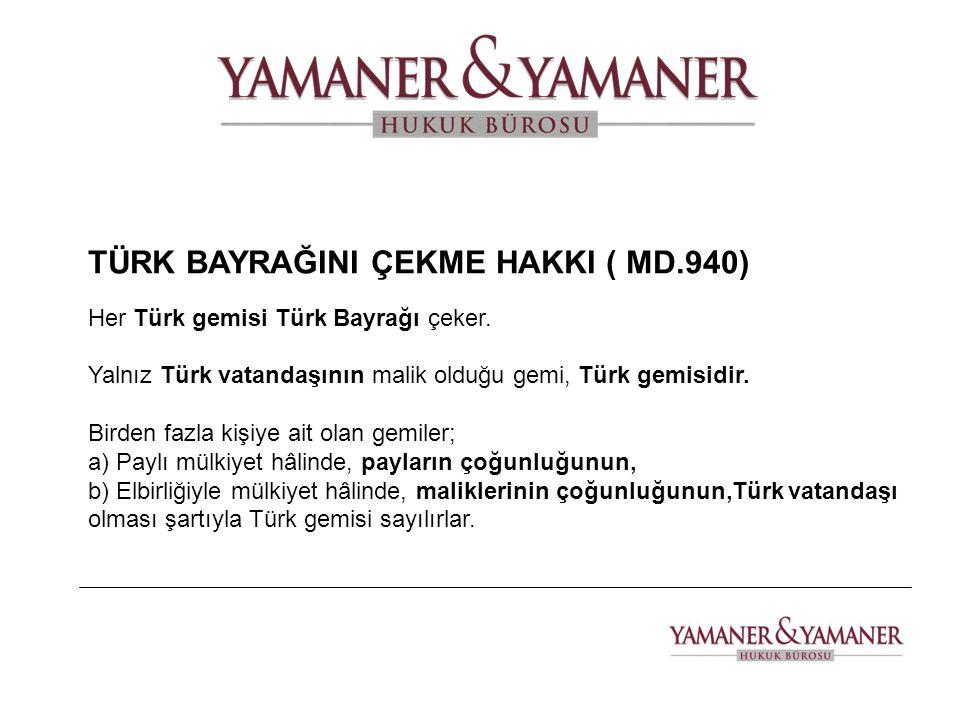 TÜRK BAYRAĞINI ÇEKME HAKKI ( MD.940) Her Türk gemisi Türk Bayrağı çeker. Yalnız Türk vatandaşının malik olduğu gemi, Türk gemisidir. Birden fazla kişi