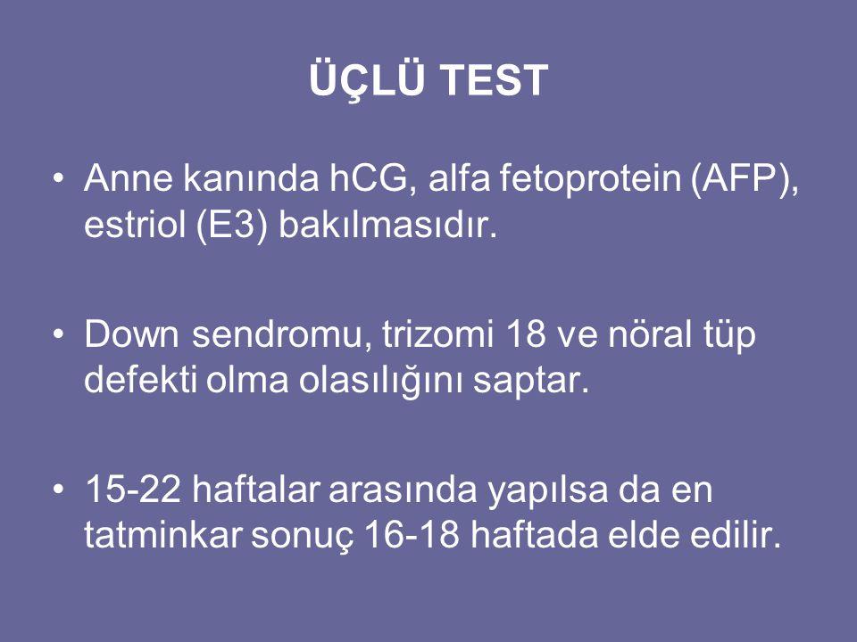 ÜÇLÜ TEST •Anne kanında hCG, alfa fetoprotein (AFP), estriol (E3) bakılmasıdır. •Down sendromu, trizomi 18 ve nöral tüp defekti olma olasılığını sapta