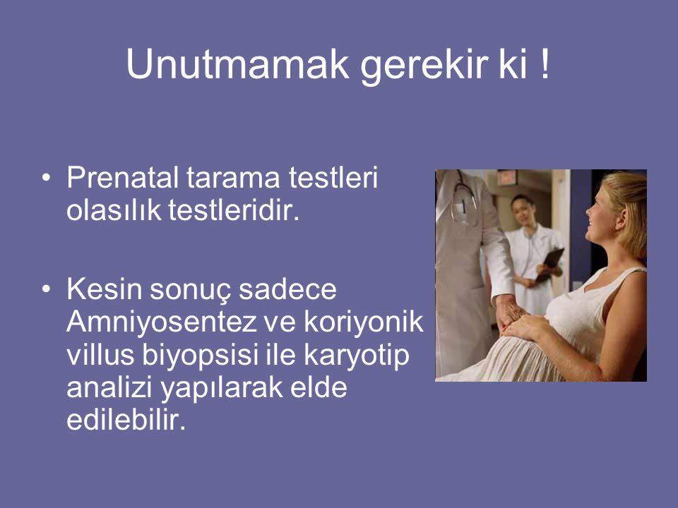 Unutmamak gerekir ki ! •Prenatal tarama testleri olasılık testleridir. •Kesin sonuç sadece Amniyosentez ve koriyonik villus biyopsisi ile karyotip ana