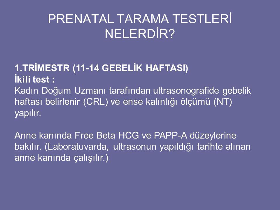 PRENATAL TARAMA TESTLERİ NELERDİR? 1.TRİMESTR (11-14 GEBELİK HAFTASI) İkili test : Kadın Doğum Uzmanı tarafından ultrasonografide gebelik haftası beli