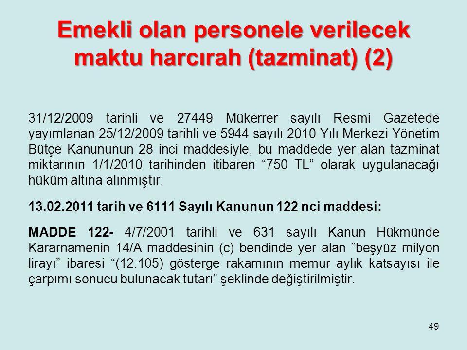 Emekli olan personele verilecek maktu harcırah (tazminat) (2) 31/12/2009 tarihli ve 27449 Mükerrer sayılı Resmi Gazetede yayımlanan 25/12/2009 tarihli ve 5944 sayılı 2010 Yılı Merkezi Yönetim Bütçe Kanununun 28 inci maddesiyle, bu maddede yer alan tazminat miktarının 1/1/2010 tarihinden itibaren 750 TL olarak uygulanacağı hüküm altına alınmıştır.