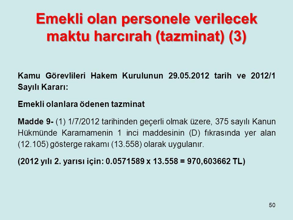 Emekli olan personele verilecek maktu harcırah (tazminat) (3) Kamu Görevlileri Hakem Kurulunun 29.05.2012 tarih ve 2012/1 Sayılı Kararı: Emekli olanlara ödenen tazminat Madde 9- (1) 1/7/2012 tarihinden geçerli olmak üzere, 375 sayılı Kanun Hükmünde Kararnamenin 1 inci maddesinin (D) fıkrasında yer alan (12.105) gösterge rakamı (13.558) olarak uygulanır.