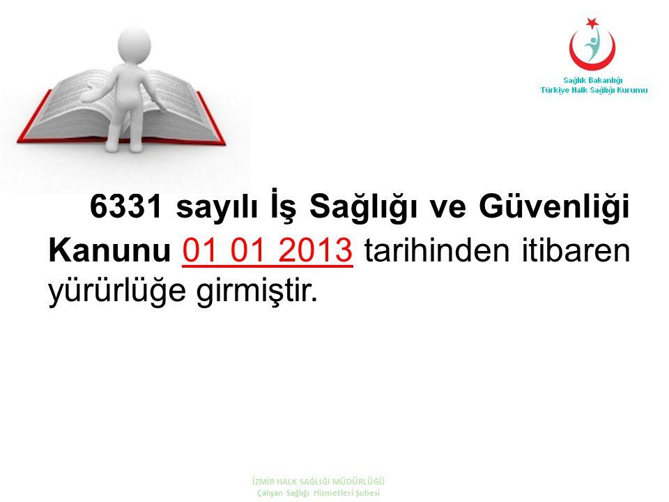 6331 sayılı İş Sağlığı ve Güvenliği Kanunu 01 01 2013 tarihinden itibaren yürürlüğe girmiştir. İZMİR HALK SAĞLIĞI MÜDÜRLÜĞÜ Çalışan Sağlığı Hizmetleri