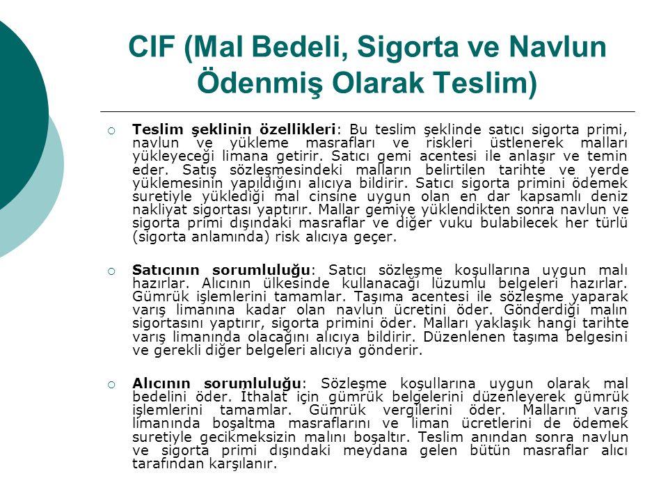 CIF (Mal Bedeli, Sigorta ve Navlun Ödenmiş Olarak Teslim)  Teslim şeklinin özellikleri: Bu teslim şeklinde satıcı sigorta primi, navlun ve yükleme ma