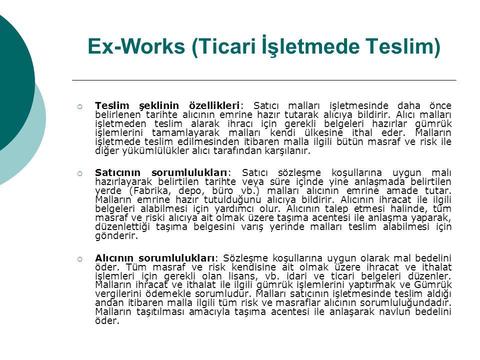 Ex-Works (Ticari İşletmede Teslim)  Teslim şeklinin özellikleri: Satıcı malları işletmesinde daha önce belirlenen tarihte alıcının emrine hazır tutar