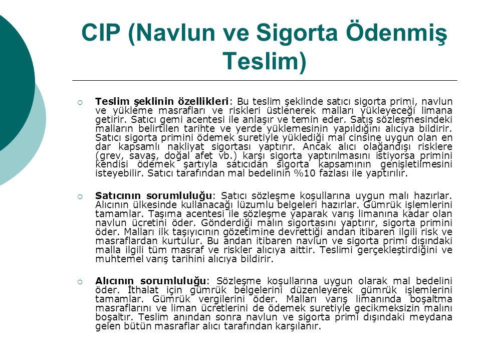 CIP (Navlun ve Sigorta Ödenmiş Teslim)  Teslim şeklinin özellikleri: Bu teslim şeklinde satıcı sigorta primi, navlun ve yükleme masrafları ve riskler