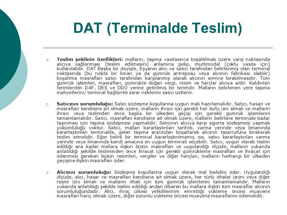 DAT (Terminalde Teslim)  Teslim şeklinin özellikleri: malların, taşıma vasıtasınca boşaltılmak üzere varış noktasında alıcıya sağlanması (teslim edil
