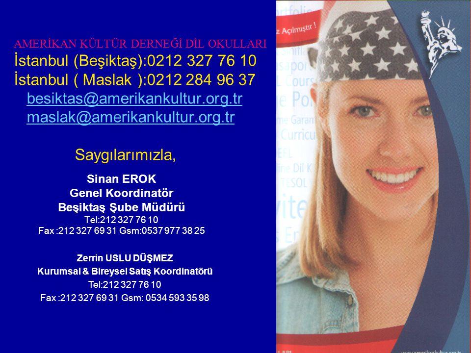 AMERİKAN KÜLTÜR DERNEĞİ DİL OKULLARI İstanbul (Beşiktaş):0212 327 76 10 İstanbul ( Maslak ):0212 284 96 37 besiktas@amerikankultur.org.tr maslak@amerikankultur.org.tr Saygılarımızla,besiktas@amerikankultur.org.trmaslak@amerikankultur.org.tr Sinan EROK Genel Koordinatör Beşiktaş Şube Müdürü Tel:212 327 76 10 Fax :212 327 69 31 Gsm:0537 977 38 25 Zerrin USLU DÜŞMEZ Kurumsal & Bireysel Satış Koordinatörü Tel:212 327 76 10 Fax :212 327 69 31 Gsm: 0534 593 35 98