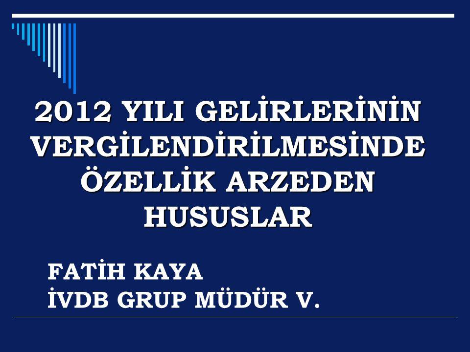 2012 YILI GELİRLERİNİN VERGİLENDİRİLMESİNDE ÖZELLİK ARZEDEN HUSUSLAR FATİH KAYA İVDB GRUP MÜDÜR V.