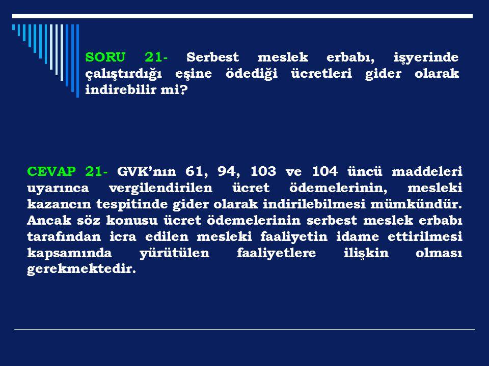 SORU 21- Serbest meslek erbabı, işyerinde çalıştırdığı eşine ödediği ücretleri gider olarak indirebilir mi? CEVAP 21- GVK'nın 61, 94, 103 ve 104 üncü