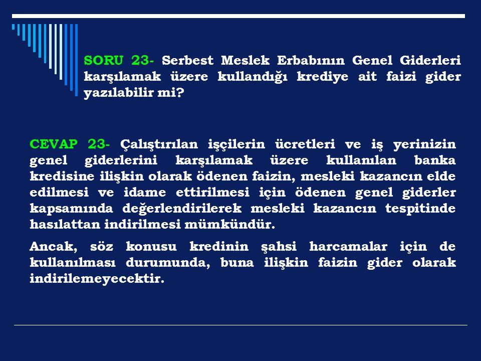 SORU 23- Serbest Meslek Erbabının Genel Giderleri karşılamak üzere kullandığı krediye ait faizi gider yazılabilir mi? CEVAP 23- Çalıştırılan işçilerin