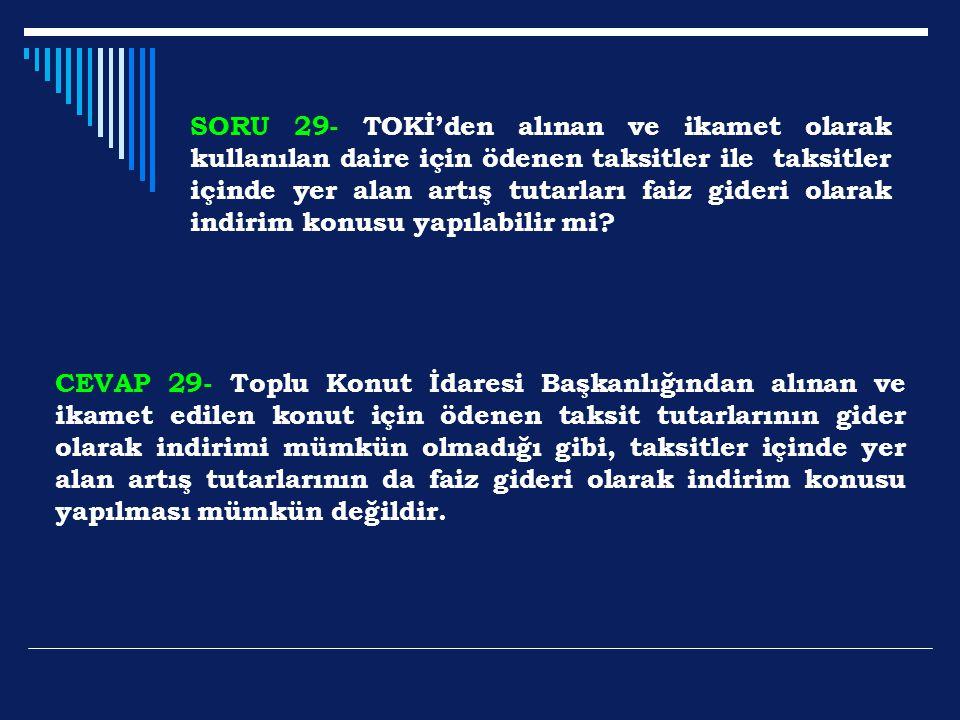 SORU 29- TOKİ'den alınan ve ikamet olarak kullanılan daire için ödenen taksitler ile taksitler içinde yer alan artış tutarları faiz gideri olarak indi