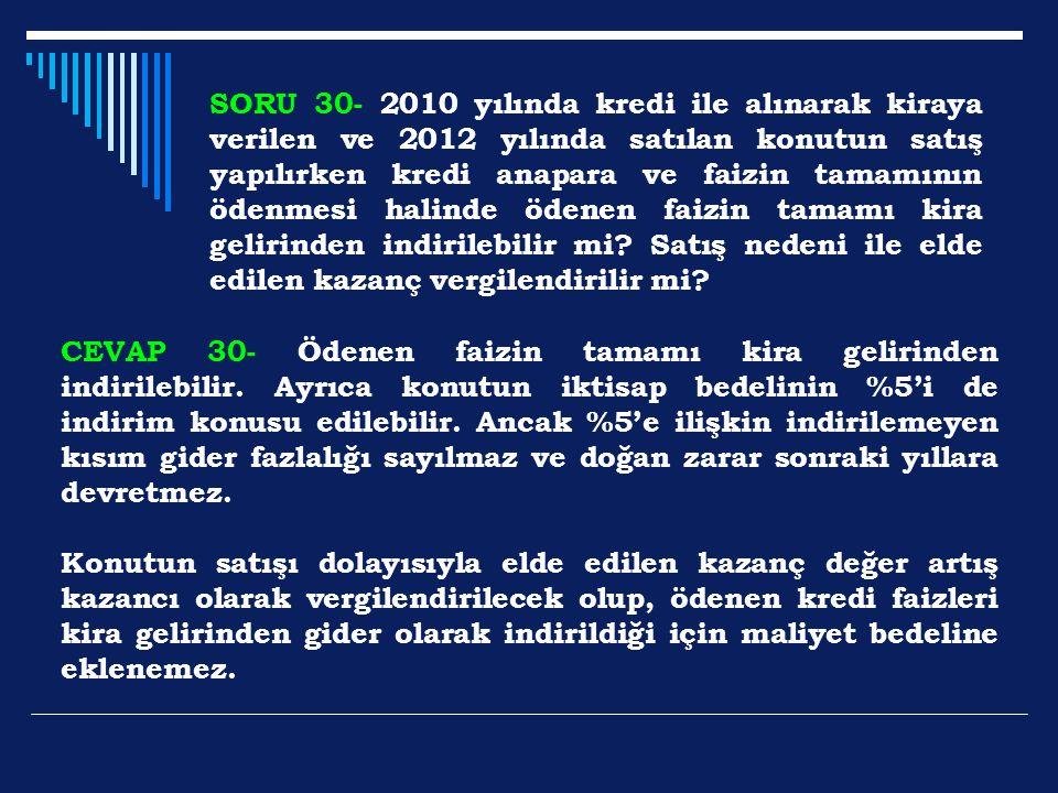 SORU 30- 2010 yılında kredi ile alınarak kiraya verilen ve 2012 yılında satılan konutun satış yapılırken kredi anapara ve faizin tamamının ödenmesi ha
