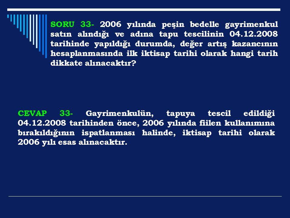 SORU 33- 2006 yılında peşin bedelle gayrimenkul satın alındığı ve adına tapu tescilinin 04.12.2008 tarihinde yapıldığı durumda, değer artış kazancının