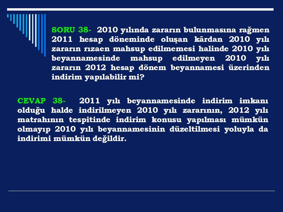 SORU 38- 2010 yılında zararın bulunmasına rağmen 2011 hesap döneminde oluşan kârdan 2010 yılı zararın rızaen mahsup edilmemesi halinde 2010 yılı beyan