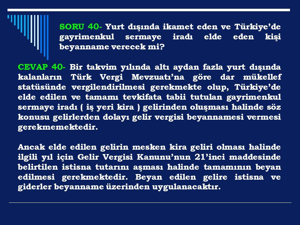 SORU 40- Yurt dışında ikamet eden ve Türkiye'de gayrimenkul sermaye iradı elde eden kişi beyanname verecek mi? CEVAP 40- Bir takvim yılında altı aydan