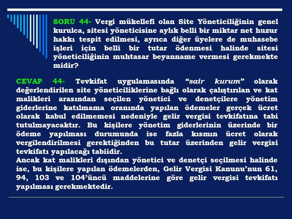 SORU 44- Vergi mükellefi olan Site Yöneticiliğinin genel kurulca, sitesi yöneticisine aylık belli bir miktar net huzur hakkı tespit edilmesi, ayrıca d