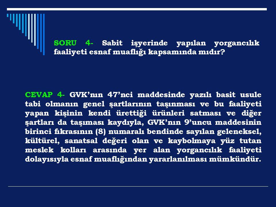 SORU 4- Sabit işyerinde yapılan yorgancılık faaliyeti esnaf muaflığı kapsamında mıdır? CEVAP 4- GVK'nın 47'nci maddesinde yazılı basit usule tabi olma