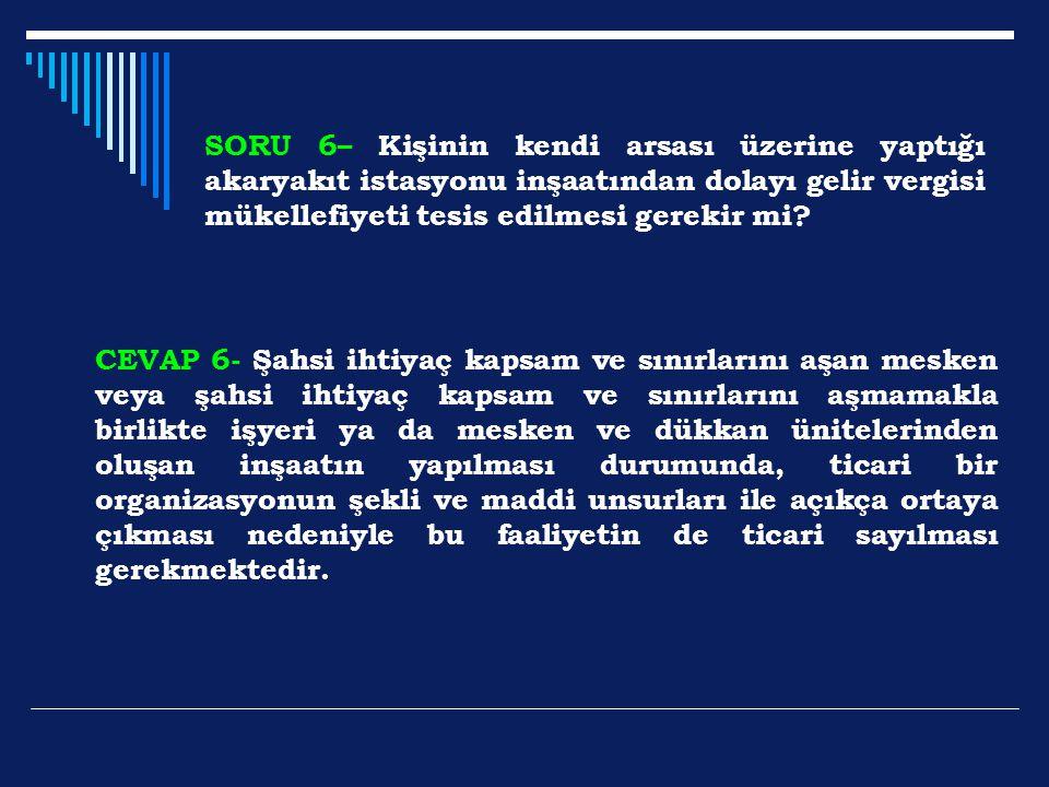 SORU 6– Kişinin kendi arsası üzerine yaptığı akaryakıt istasyonu inşaatından dolayı gelir vergisi mükellefiyeti tesis edilmesi gerekir mi? CEVAP 6- Şa