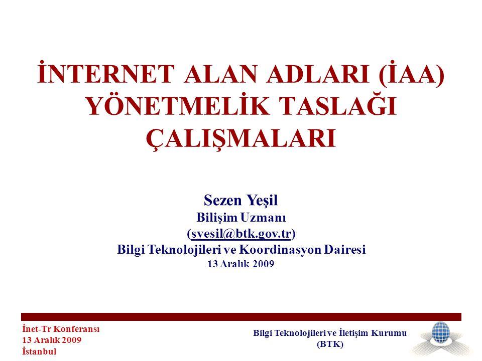 İnet-Tr Konferansı 13 Aralık 2009 İstanbul Bilgi Teknolojileri ve İletişim Kurumu (BTK) İNTERNET ALAN ADLARI (İAA) YÖNETMELİK TASLAĞI ÇALIŞMALARI Sezen Yeşil Bilişim Uzmanı (syesil@btk.gov.tr) Bilgi Teknolojileri ve Koordinasyon Dairesi 13 Aralık 2009