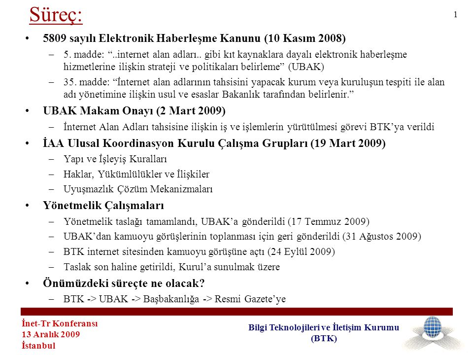 İnet-Tr Konferansı 13 Aralık 2009 İstanbul Bilgi Teknolojileri ve İletişim Kurumu (BTK) •5809 sayılı Elektronik Haberleşme Kanunu (10 Kasım 2008) –5.