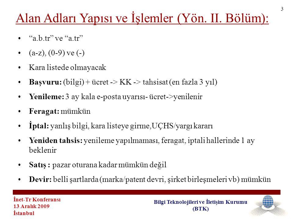 İnet-Tr Konferansı 13 Aralık 2009 İstanbul Bilgi Teknolojileri ve İletişim Kurumu (BTK) • a.b.tr ve a.tr •(a-z), (0-9) ve (-) •Kara listede olmayacak •Başvuru: (bilgi) + ücret -> KK -> tahsisat (en fazla 3 yıl) •Yenileme: 3 ay kala e-posta uyarısı- ücret->yenilenir •Feragat: mümkün •İptal: yanlış bilgi, kara listeye girme,UÇHS/yargı kararı •Yeniden tahsis: yenileme yapılmaması, feragat, iptali hallerinde 1 ay beklenir •Satış : pazar oturana kadar mümkün değil •Devir: belli şartlarda (marka/patent devri, şirket birleşmeleri vb) mümkün Alan Adları Yapısı ve İşlemler (Yön.