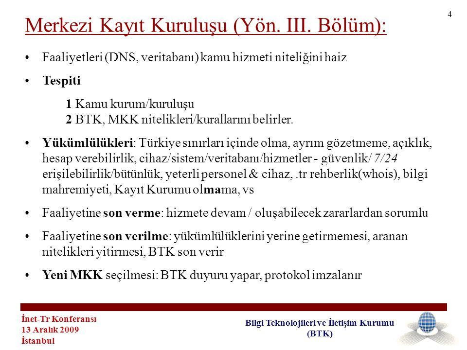 İnet-Tr Konferansı 13 Aralık 2009 İstanbul Bilgi Teknolojileri ve İletişim Kurumu (BTK) •İnternet Servis Sağlayıcısı •Dilekçe -> BTK -> Faaliyet Belgesi -> KK-> Faaliyet Belgesi -> MKK -> Hizmet Sözleşmesi&teknik/idari süreç -> KK faaliyete başlar •Yükümlülükleri: cihaz/sistem/veritabanı/hizmetler - güvenlik/ 7/24 erişilebilirlik/bütünlük, yeterli personel & cihaz, IAA başvurusunda tam ve doğru bilgi almak / gizliliğini sağlamak / güncellemek, Başvuru& tahsis & yenileme & iptal -> MKK, başvuranı bilgilendirmek, MKK rehberliğe erişim, Faaliyet sonunda transfer (bilgi belgeler->MKK ve -> yeni KK) •Son Verme: Asgari 3 ay->MKK / MKK transfer işlemi başlatır/ oluşabilecek zararlardan sorumlu •Son Verilme: Mevzuat & Protokol hükümlerine uymaması, yükümlülüklerini yerine getirmemesi, aranan nitelikleri yitirmesi, BTK son verir -> MKK transfer işlemi için bilgi veriroluşabilecek zararlardan sorumlu Kayıt Kurumları (Yön.