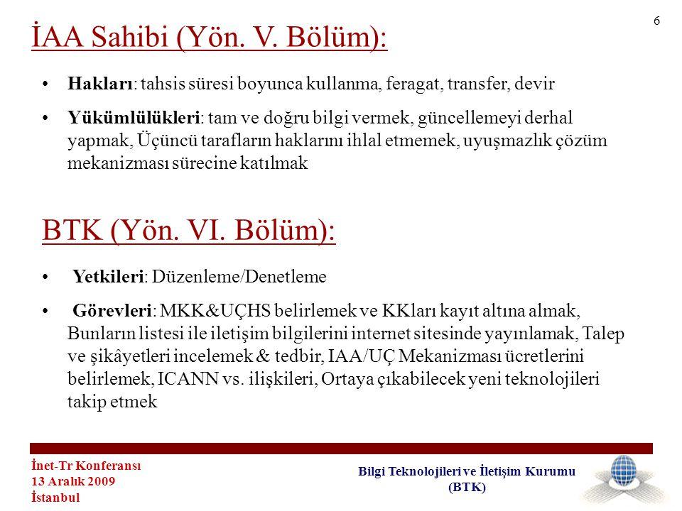 İnet-Tr Konferansı 13 Aralık 2009 İstanbul Bilgi Teknolojileri ve İletişim Kurumu (BTK) •Hakları: tahsis süresi boyunca kullanma, feragat, transfer, devir •Yükümlülükleri: tam ve doğru bilgi vermek, güncellemeyi derhal yapmak, Üçüncü tarafların haklarını ihlal etmemek, uyuşmazlık çözüm mekanizması sürecine katılmak İAA Sahibi (Yön.
