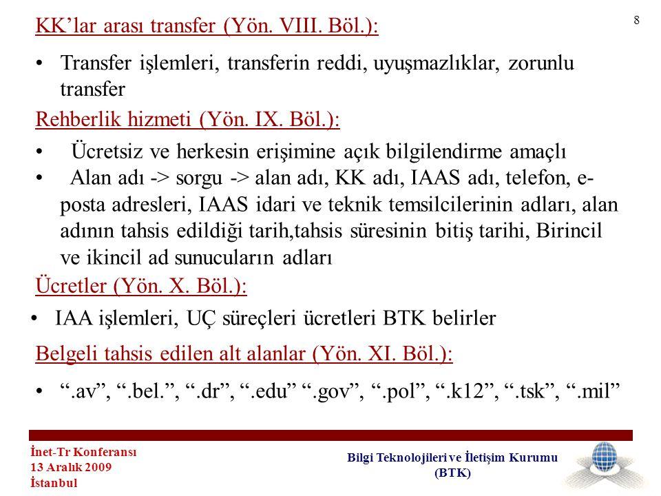 İnet-Tr Konferansı 13 Aralık 2009 İstanbul Bilgi Teknolojileri ve İletişim Kurumu (BTK) •IAA haczedilemez •Kara liste •Geçici maddeler: •Yürürlüğü itibariyle kullanımda olan IAAlar süre sonuna kadar kullanılabilir, bir KK seçilir • a.tr yapısındaki alan adlarının ilk tahsisi Diğer hükümler (Yön.