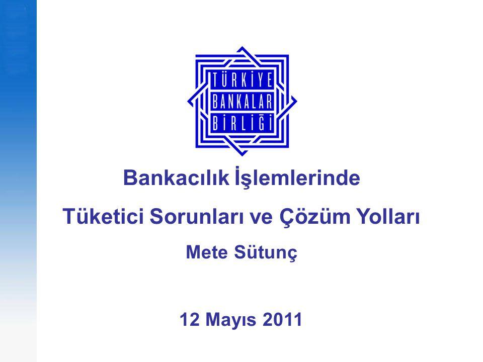 Bankacılık İşlemlerinde Tüketici Sorunları ve Çözüm Yolları Mete Sütunç 12 Mayıs 2011