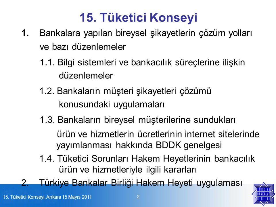 15. Tüketici Konseyi, Ankara 15 Mayıs 2011 2 15. Tüketici Konseyi 1.Bankalara yapılan bireysel şikayetlerin çözüm yolları ve bazı düzenlemeler 1.1. Bi