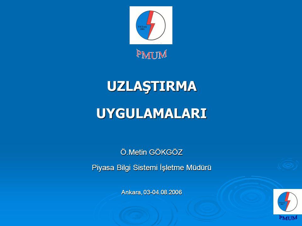 UZLAŞTIRMAUYGULAMALARI Ö.Metin GÖKGÖZ Piyasa Bilgi Sistemi İşletme Müdürü Ankara, 03-04.08.2006