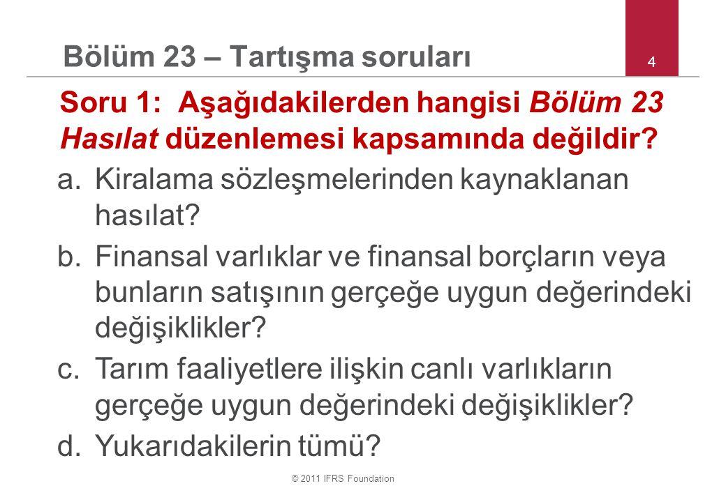 © 2011 IFRS Foundation 4 Bölüm 23 – Tartışma soruları Soru 1: Aşağıdakilerden hangisi Bölüm 23 Hasılat düzenlemesi kapsamında değildir? a.Kiralama söz
