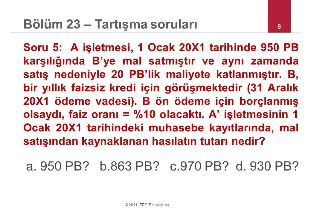 © 2011 IFRS Foundation 8 Soru 5: A işletmesi, 1 Ocak 20X1 tarihinde 950 PB karşılığında B'ye mal satmıştır ve aynı zamanda satış nedeniyle 20 PB'lik m