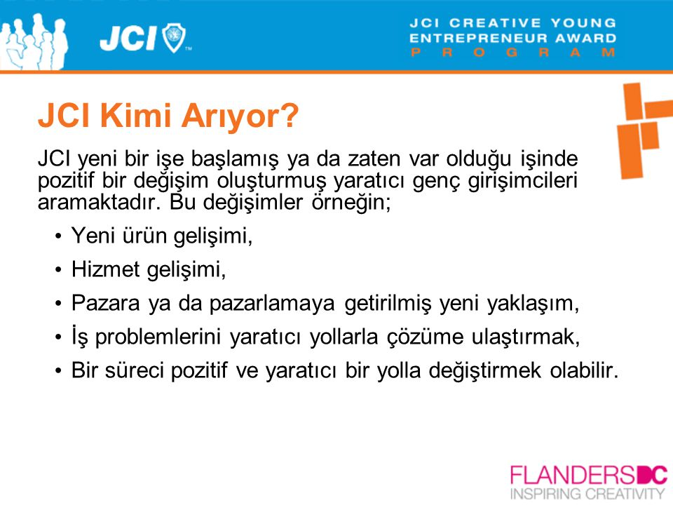 JCI Kimi Arıyor? JCI yeni bir işe başlamış ya da zaten var olduğu işinde pozitif bir değişim oluşturmuş yaratıcı genç girişimcileri aramaktadır. Bu de