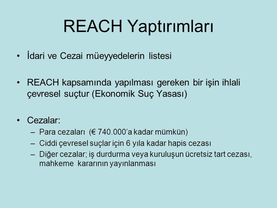 REACH Yaptırımları •İdari ve Cezai müeyyedelerin listesi •REACH kapsamında yapılması gereken bir işin ihlali çevresel suçtur (Ekonomik Suç Yasası) •Cezalar: –Para cezaları (€ 740.000'a kadar mümkün) –Ciddi çevresel suçlar için 6 yıla kadar hapis cezası –Diğer cezalar; iş durdurma veya kuruluşun ücretsiz tart cezası, mahkeme kararının yayınlanması