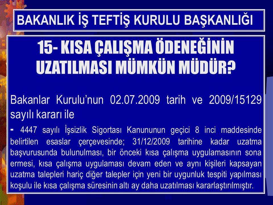 BAKANLIK İŞ TEFTİŞ KURULU BAŞKANLIĞI 15- KISA ÇALIŞMA ÖDENEĞİNİN UZATILMASI MÜMKÜN MÜDÜR? Bakanlar Kurulu'nun 02.07.2009 tarih ve 2009/15129 sayılı ka