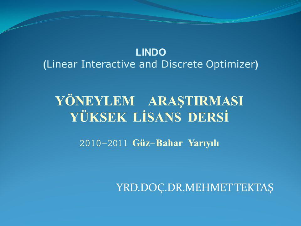 YRD.DOÇ.DR.MEHMET TEKTAŞ LINDO ( Linear Interactive and Discrete Optimizer ) Y Ö NEYLEM ARAŞTIRMASI YÜKSEK LİSANS DERSİ 2010-2011 Güz - Bahar Yarıyılı