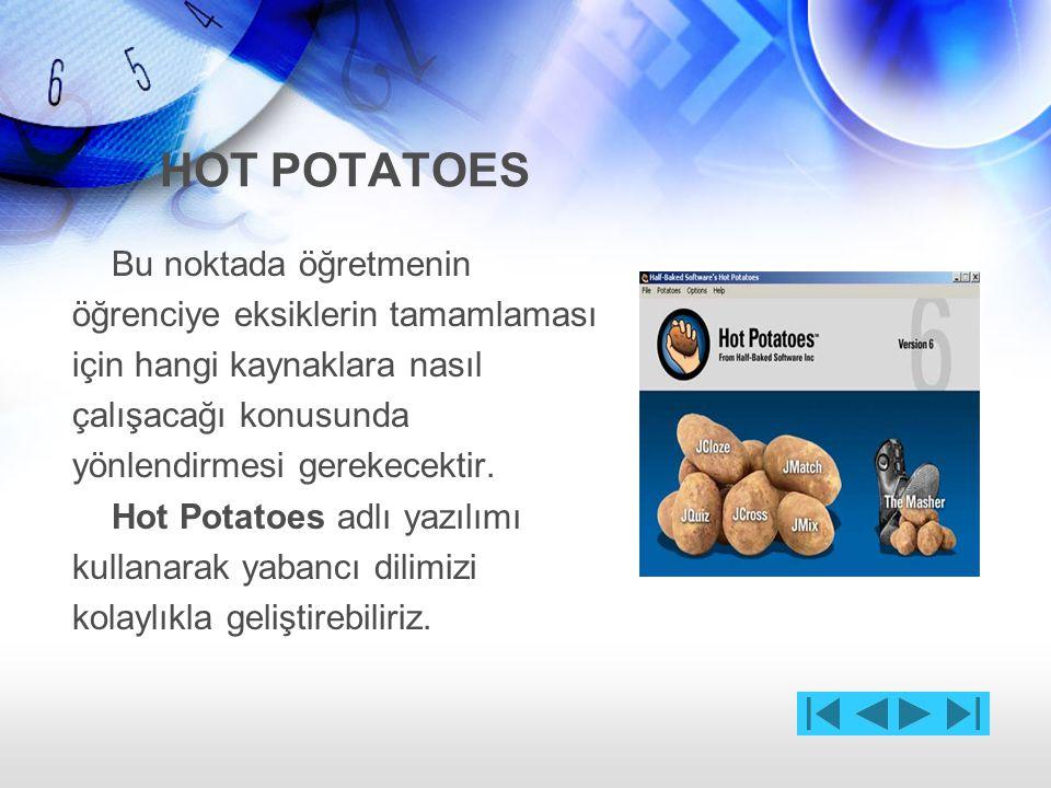 HOT POTATOES Hot Potatoes ile yabancı dil öğrenimi oldukça kolaydır.Çünkü anında ipuçlarıyla geri bildirimler gerçekleşir öğrenci yanlış cevap verildiğinde neden yanlış cevap verdiğinde neden yanıtının yanlış olduğu ile ilgili bilgiler alabilir.