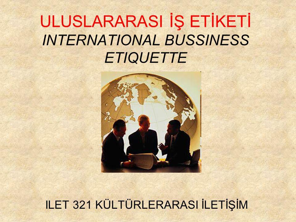 ULUSLARARASI İŞ ETİKETİ INTERNATIONAL BUSSINESS ETIQUETTE ILET 321 KÜLTÜRLERARASI İLETİŞİM