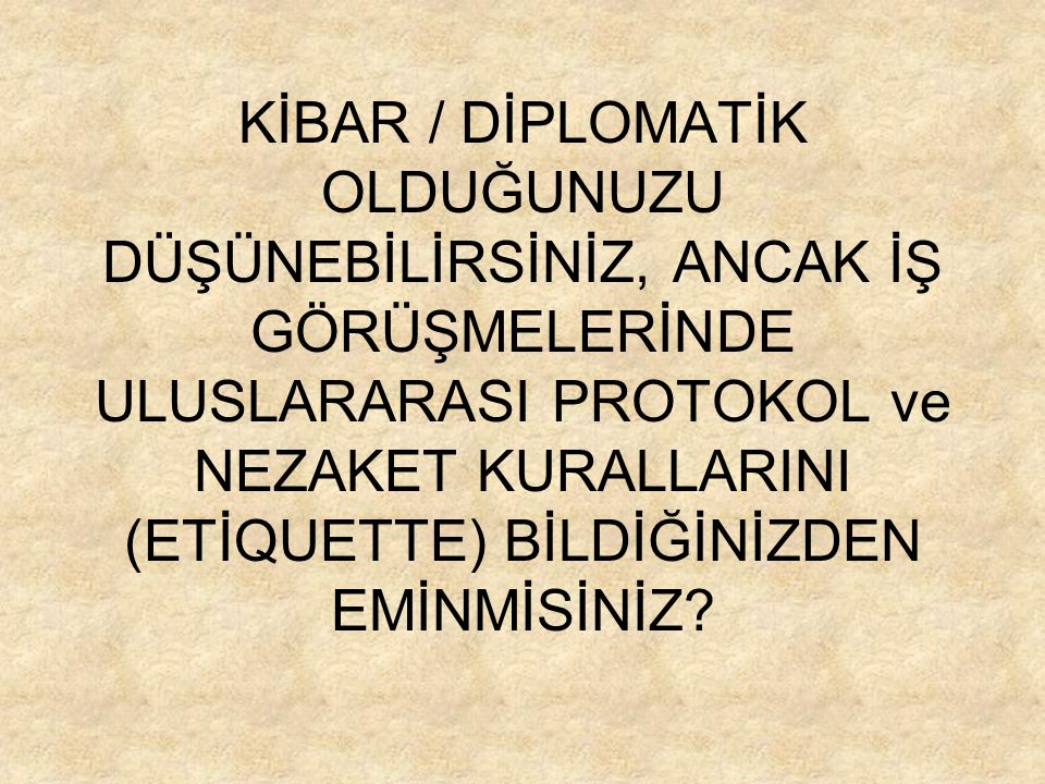 İŞ PROTOKOLÜ / BUSSINESS PROTOCOL: İPUÇLARI / BRIEF & HELPFUL TIPS 1.SELAMLAMA / UĞURLAMA (GREETINGS) 2.RANDEVU ALMA & DAKİKLİK (APPOINTMENTS & PUNCTUALITY) 3.HEDİYE ALIP-VERME (GIFT-GIVING) 4.TABULAR (CONVERSATIONAL TABOOS) Kenan BAŞARANJune 30, 2014