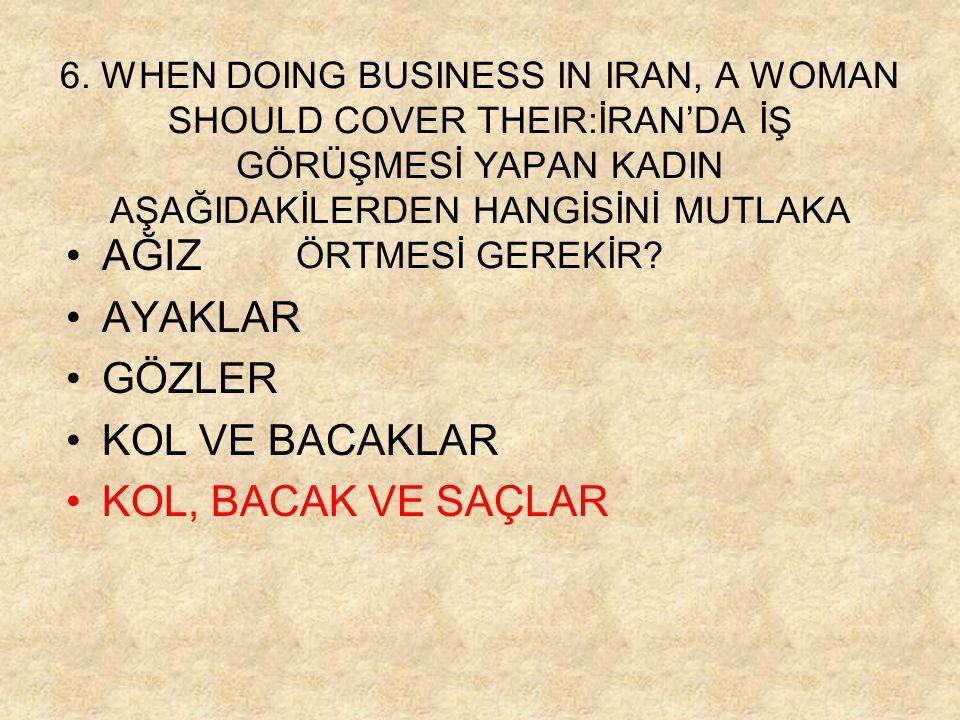 6. WHEN DOING BUSINESS IN IRAN, A WOMAN SHOULD COVER THEIR:İRAN'DA İŞ GÖRÜŞMESİ YAPAN KADIN AŞAĞIDAKİLERDEN HANGİSİNİ MUTLAKA ÖRTMESİ GEREKİR? •AĞIZ •