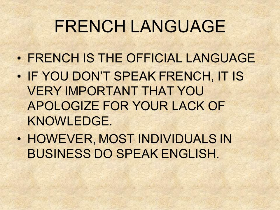 FRENCH LANGUAGE •FRENCH IS THE OFFICIAL LANGUAGE •IF YOU DON'T SPEAK FRENCH, IT IS VERY IMPORTANT THAT YOU APOLOGIZE FOR YOUR LACK OF KNOWLEDGE. •HOWE