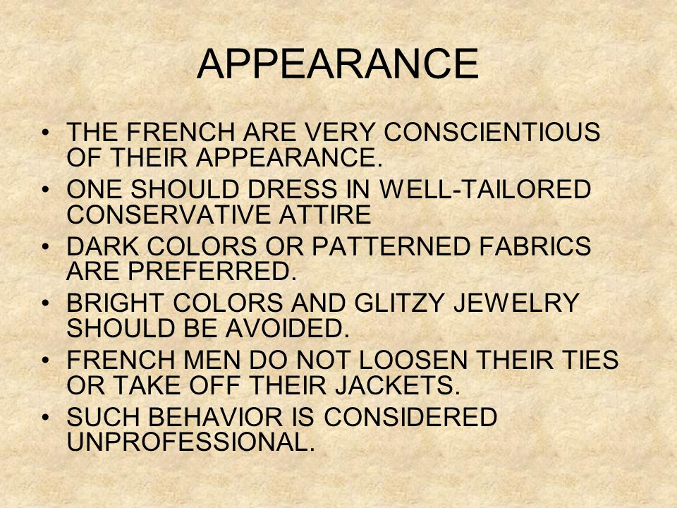 APPEARANCE •THE FRENCH ARE VERY CONSCIENTIOUS OF THEIR APPEARANCE. •ONE SHOULD DRESS IN WELL-TAILORED CONSERVATIVE ATTIRE •DARK COLORS OR PATTERNED FA